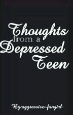 Thoughts From A Depressed Teen by aggressive-fangirl