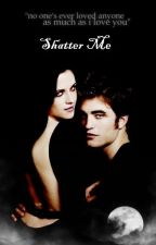 Shatter Me (Twilight Fanfiction) by LiveLoveLaughForever