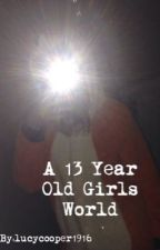 A 13 Year Old Girls World by lucycooper1916