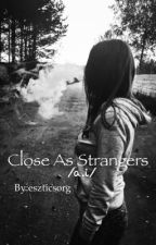 Close As Strangers /a.i/ /completed/ by I_am_in_hell
