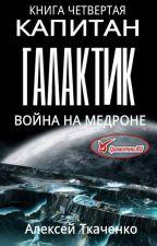 Капитан галактик. Книга 4. Война на Медроне by Alexey_Tkachenko