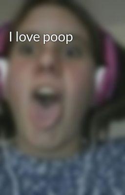I love poop