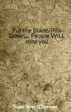 Put the Blade/Pills Down.... People WILL Miss You by SuperIlove1Dforever