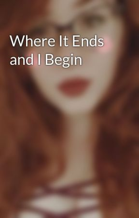 Where It Ends and I Begin by thefallen_96