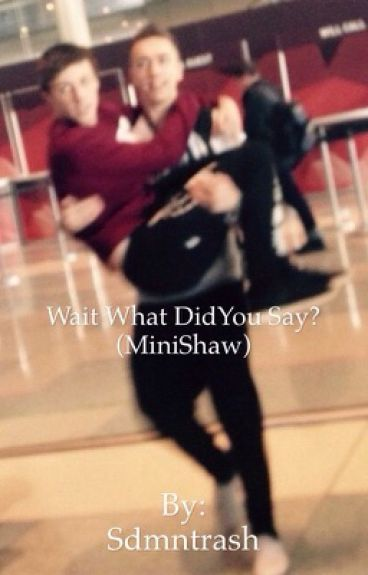 Wait what did you say? (Minishaw)