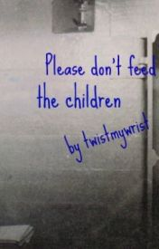 Please don't feed the children by twistmywrist