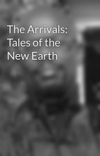 The Arrivals: Tales of the New Earth by Ebonstorm