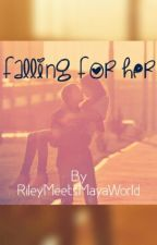 Falling for Her (on hold) by RileyMeetsMayaWorld