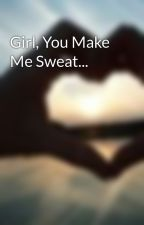 Girl, You Make Me Sweat... by Lily_1x