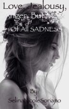 Love, Jealousy, Anger, But Most Of All SADNESS by SelinaNicoleSoriano