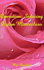 Operation: Seducing Dylan Monteclaro by Skyele28