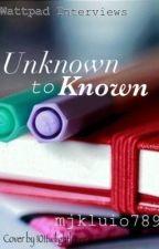 Unknown to Known (Wattpad Interviews) by mjkluio789
