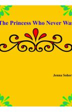 The Princess Who Never Was by JSOHERR