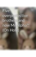 Five overprotective brothers and now Mr Alpha?! (On Hold) by Kwzlovesxcream