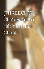 [THREESHOT] Chưa Bao Giờ Hết Yêu [ Full Chap] by JessicaJung