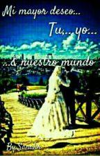 Mi mayor deseo, tu, yo...& nuestro mundo by sanahr