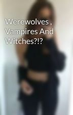 Werewolves , Vampires And Witches?!? by xLLAMAxCORNSx