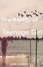 The Reality Of A Teenage Girl by the_anchor