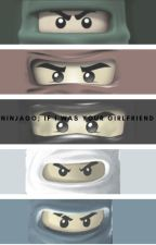 NINJAGO; IF I WAS YOUR GIRLFRIEND by h0nestIy