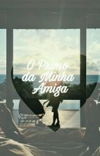 O Primo da Minha Amiga [ A EDITAR ] by YngridEsther