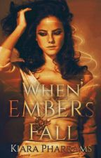 When Embers Fall {BOOK #1} |COMPLETED| [Under Construction] by FantasyDreamer93