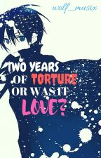 Two Years of Torture...Or Was It Love? (Kirito x Reader) by wolf_musix