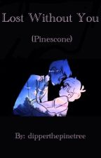 Lost Without You (Pinescone) by dipperthepinetree