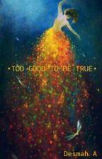 •TOO GOOD TO BE TRUE• by Desinsky