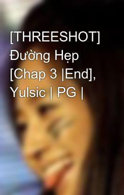 [THREESHOT] Đường Hẹp [Chap 3  End], Yulsic   PG  