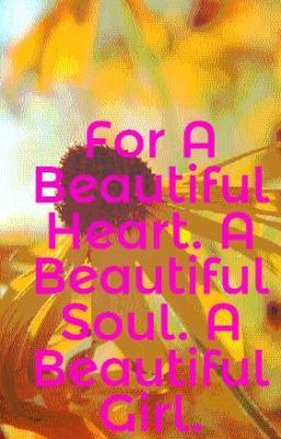 For A Beautiful Heart. A Beautiful Soul. A Beautiful Girl.