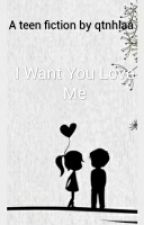 I Want You Love Me (COMPLETED) by QintanHaulaini