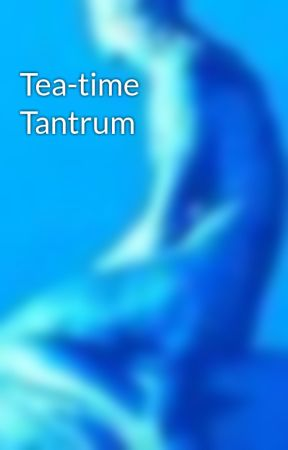 Tea-time Tantrum by femmemalheureuse