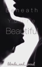 Beneath You're Beautiful (EDITING) by blonde_and_proud