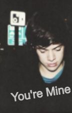 You're Mine (Harry Styles FanFic) by Djzaynie