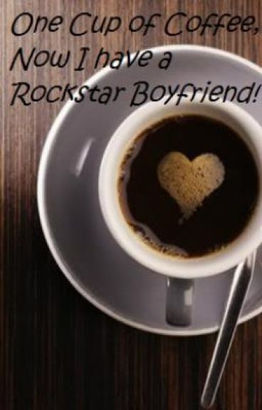 One Cup of Coffee, Now I am a Rock star's Girlfriend