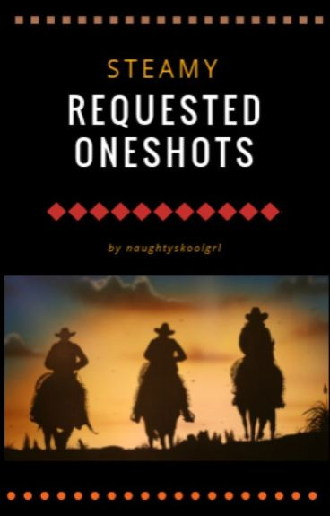 Steamy Requested Oneshots by naughtyskoolgrl