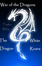 War of the Dragons: The White Dragon Roars by TaylorRiley0