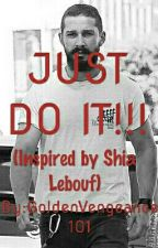 JUST DO IT!!! (Inspired by Shia Labeouf) by GoldenVengeance101