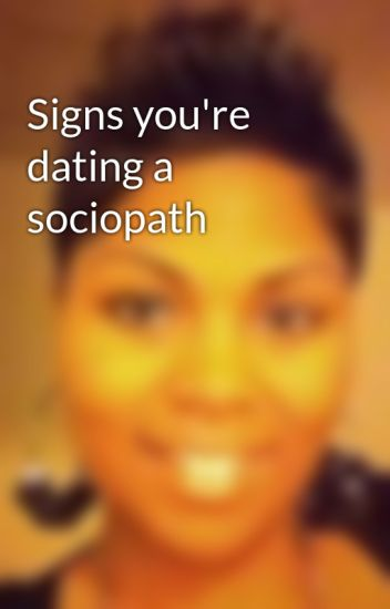 signs youre dating a sociopath