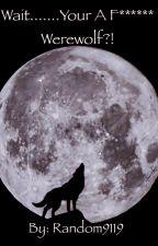 Wait.......Your A F******  Werewolf?! by random9119