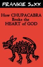 How Chupacabra Broke the Heart of God by frankiesaxx