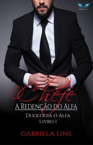 O Chefe - A Redenção Do Alfa ( Duologia O Alfa - Livro 1 ) - REPOSTAGEM.