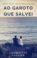 Ao Garoto Que Salvei - Conto 1.5 da Serie Reencontros by Anne_Vieira