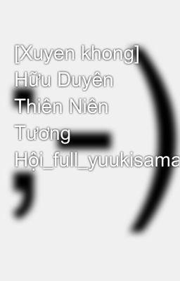 Đọc truyện [Xuyen khong] Hữu Duyên Thiên Niên Tương Hội_full_yuukisamaka