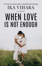 WHEN LOVE IS NOT ENOUGH (Under Major Editing) by ikavihara