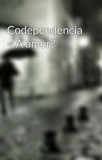 Codependencia = A amor? by Darlyn220