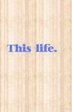 This life. by emmaJ1152