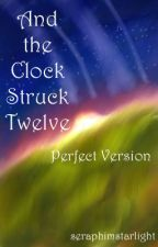 And the Clock Struck Twelve:          Perfect Version by seraphimstarlight