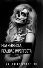 Hija perfecta, realidad imperfecta || 2 || PAUSADA by xx_bulletproof_xx