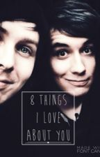 8 Things I Love About You [Phan Edition] by honestlywtfkms